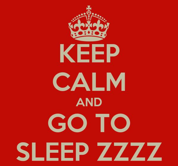 KEEP CALM AND GO TO SLEEP ZZZZ