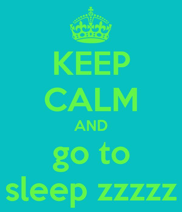 KEEP CALM AND go to sleep zzzzz
