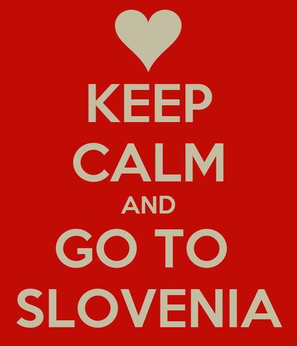 KEEP CALM AND GO TO  SLOVENIA