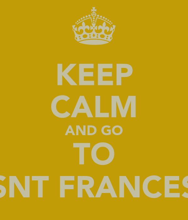 KEEP CALM AND GO TO SNT FRANCES