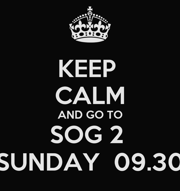 KEEP  CALM AND GO TO SOG 2  SUNDAY  09.30