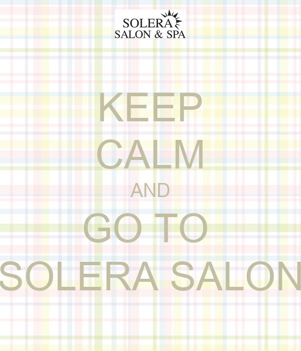 KEEP CALM AND GO TO  SOLERA SALON