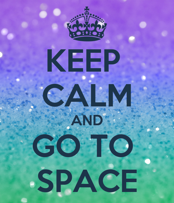 KEEP  CALM AND GO TO  SPACE