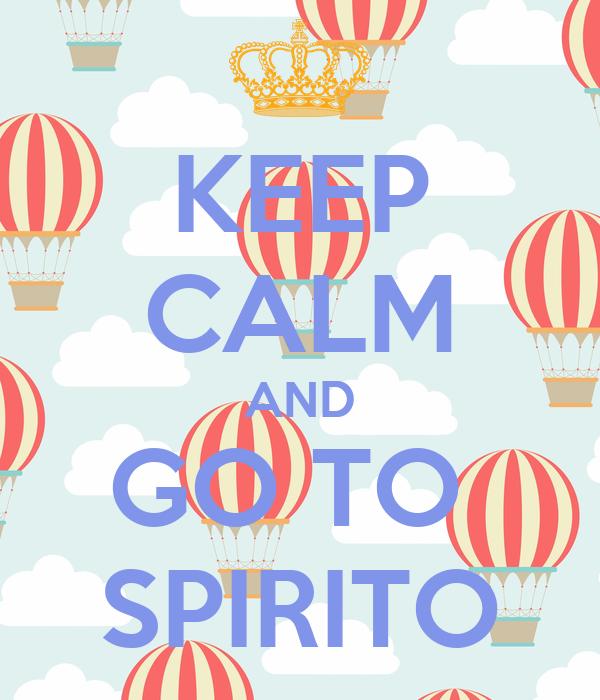 KEEP CALM AND GO TO  SPIRITO