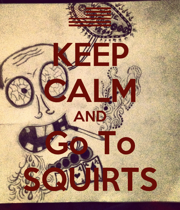 KEEP CALM AND Go To SQUIRTS