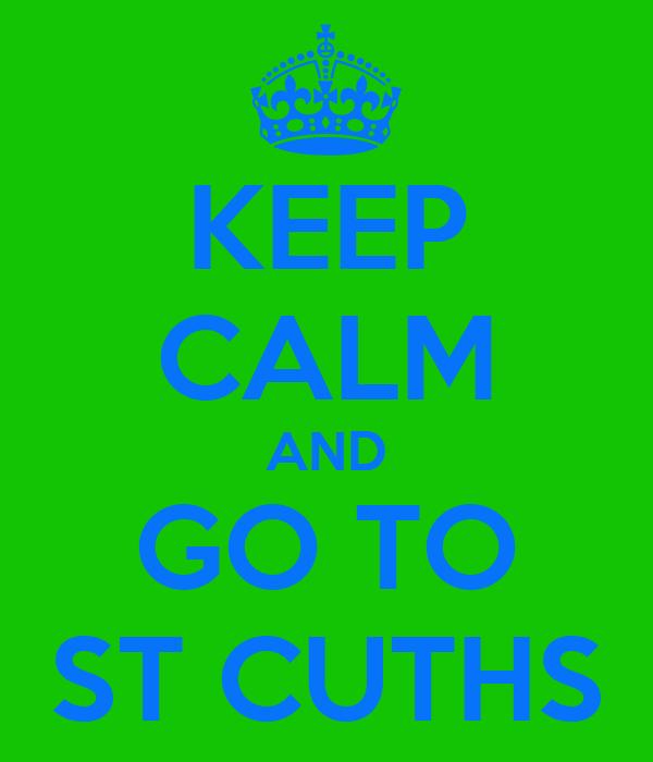 KEEP CALM AND GO TO ST CUTHS