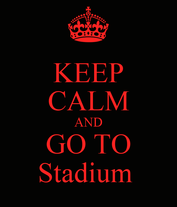 KEEP CALM AND GO TO Stadium