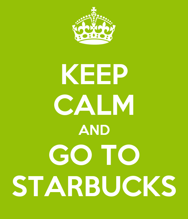 KEEP CALM AND GO TO STARBUCKS