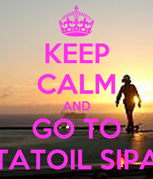 KEEP CALM AND GO TO STATOIL SIPAT