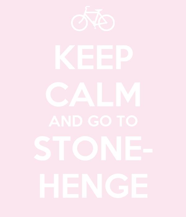 KEEP CALM AND GO TO STONE- HENGE
