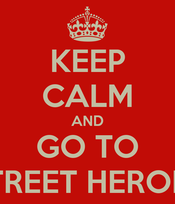 KEEP CALM AND GO TO STREET HEROES