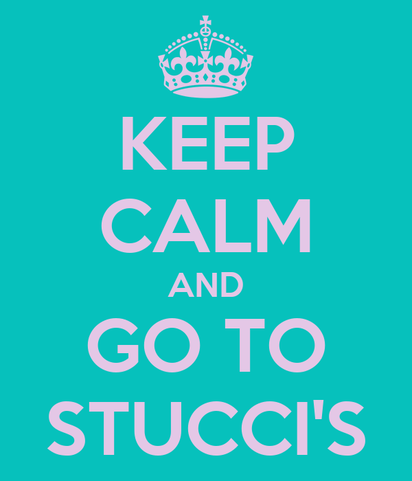 KEEP CALM AND GO TO STUCCI'S