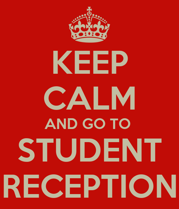 KEEP CALM AND GO TO  STUDENT RECEPTION