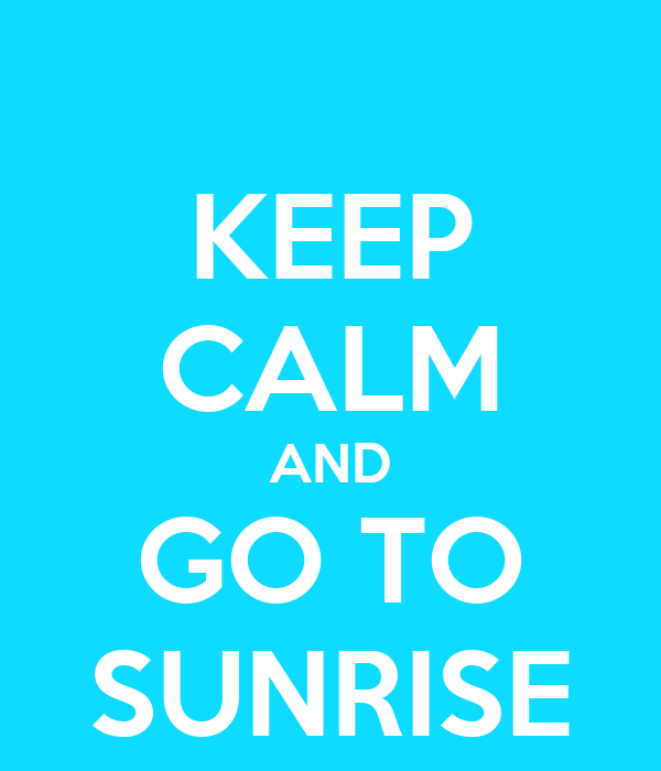 KEEP CALM AND GO TO SUNRISE