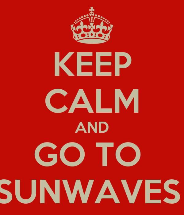 KEEP CALM AND GO TO  SUNWAVES