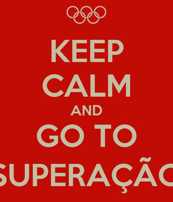 KEEP CALM AND GO TO SUPERAÇÃO