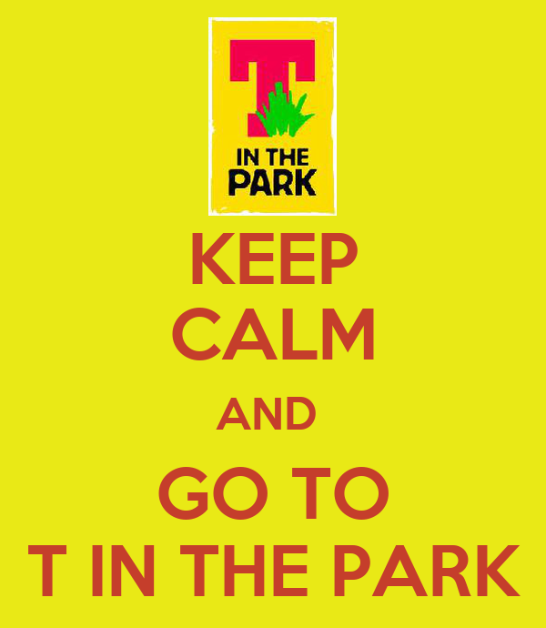 KEEP CALM AND  GO TO T IN THE PARK