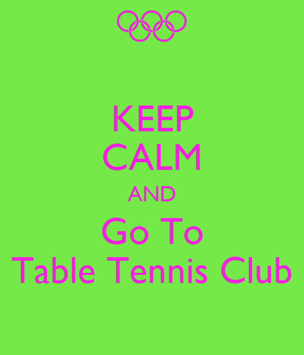 KEEP CALM AND Go To Table Tennis Club