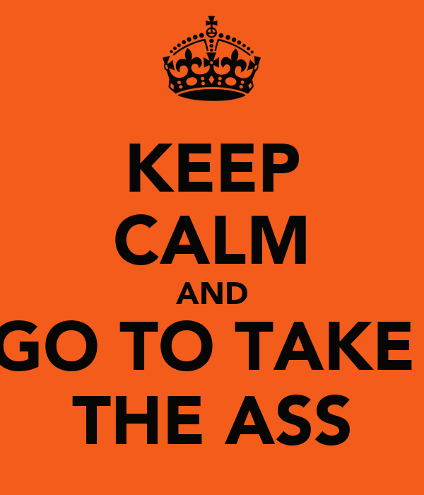 KEEP CALM AND GO TO TAKE  THE ASS