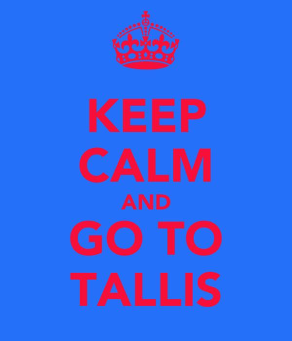 KEEP CALM AND GO TO TALLIS