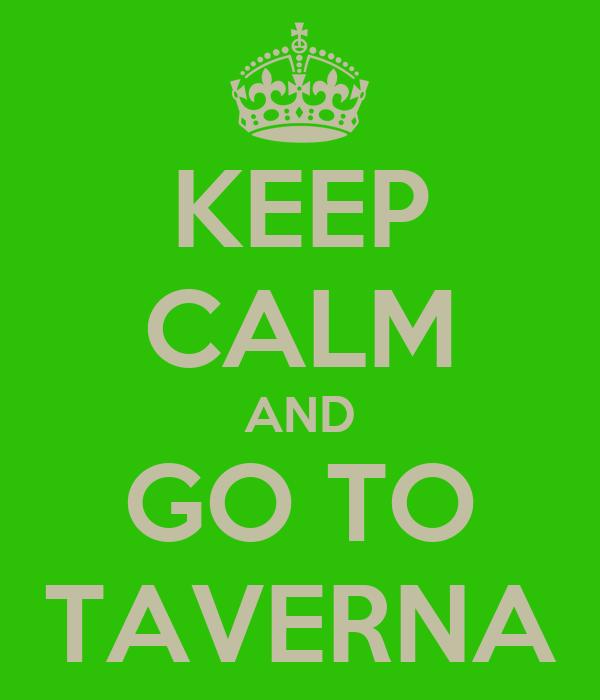 KEEP CALM AND GO TO TAVERNA