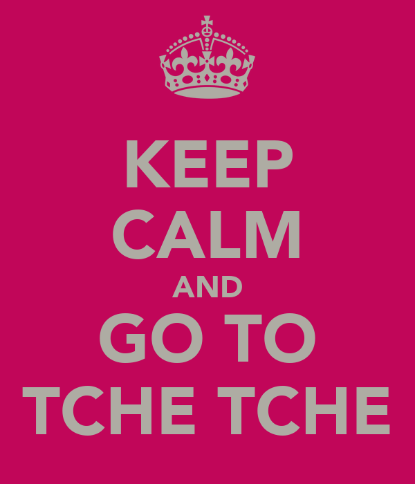 KEEP CALM AND GO TO TCHE TCHE