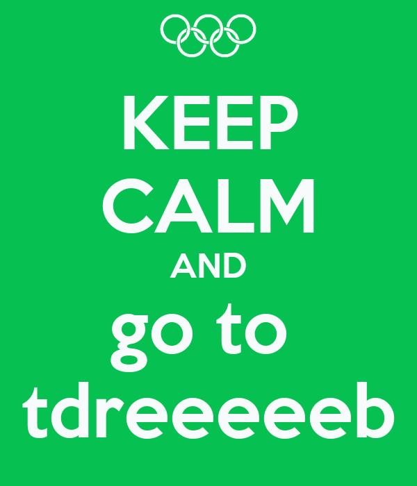 KEEP CALM AND go to  tdreeeeeb