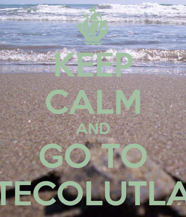 KEEP CALM AND GO TO TECOLUTLA