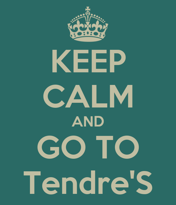 KEEP CALM AND GO TO Tendre'S
