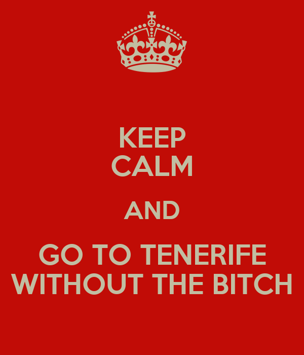 KEEP CALM AND GO TO TENERIFE WITHOUT THE BITCH