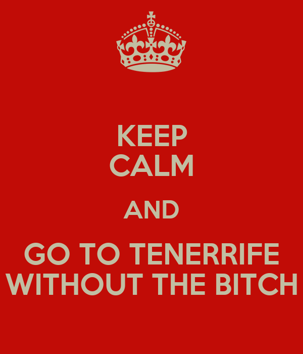 KEEP CALM AND GO TO TENERRIFE WITHOUT THE BITCH