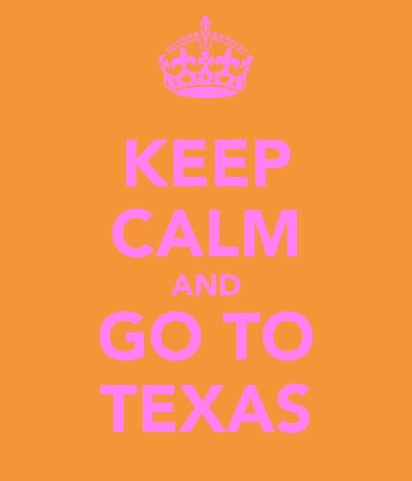 KEEP CALM AND GO TO TEXAS