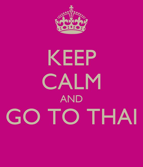 KEEP CALM AND GO TO THAI