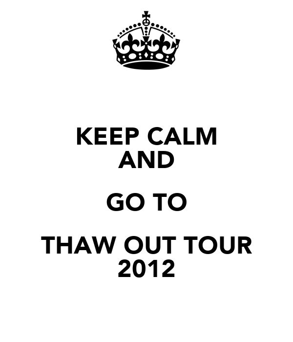 KEEP CALM AND GO TO THAW OUT TOUR 2012