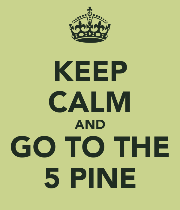 KEEP CALM AND GO TO THE 5 PINE