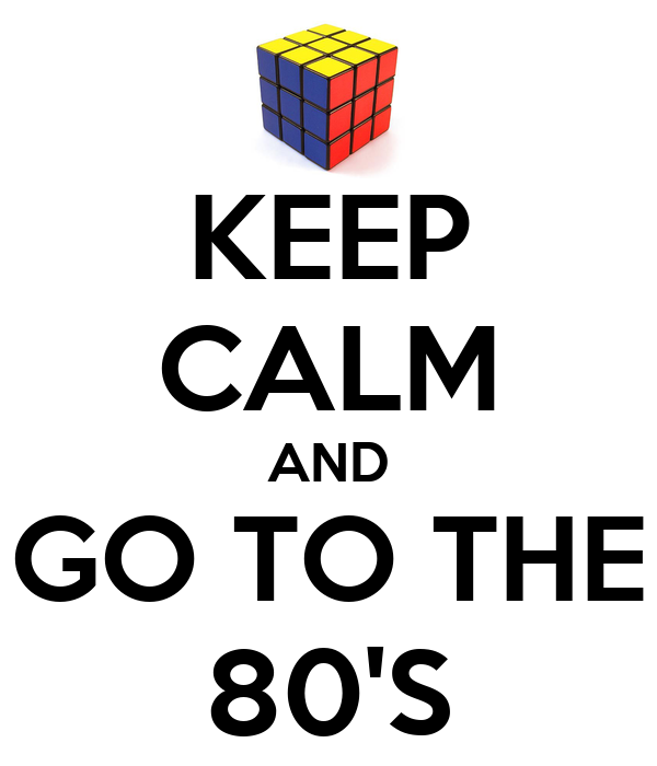 KEEP CALM AND GO TO THE 80'S