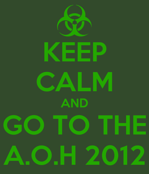 KEEP CALM AND GO TO THE A.O.H 2012