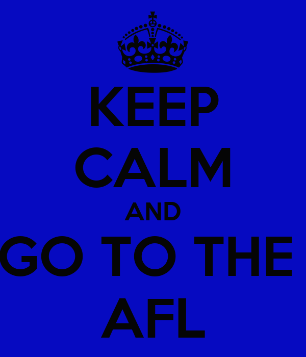 KEEP CALM AND GO TO THE  AFL
