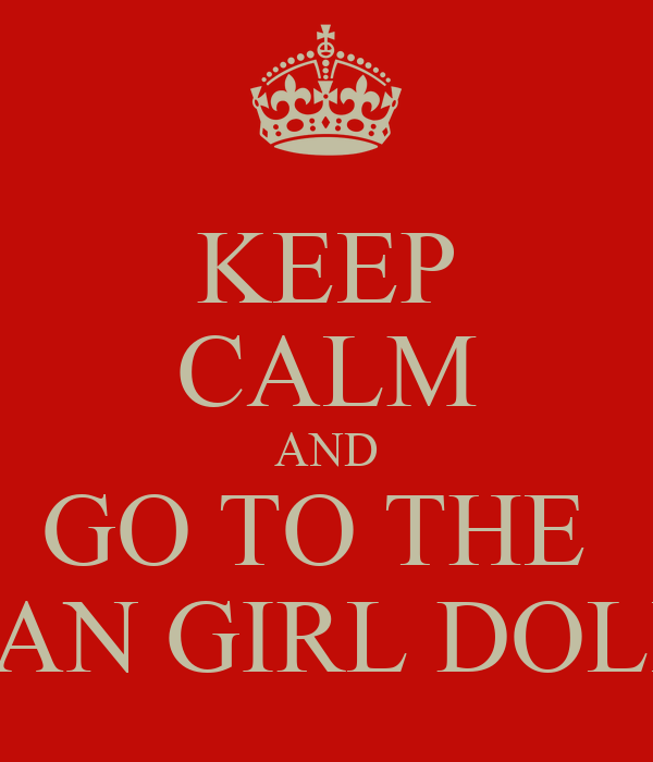 KEEP CALM AND GO TO THE  AMERICAN GIRL DOLL STORE