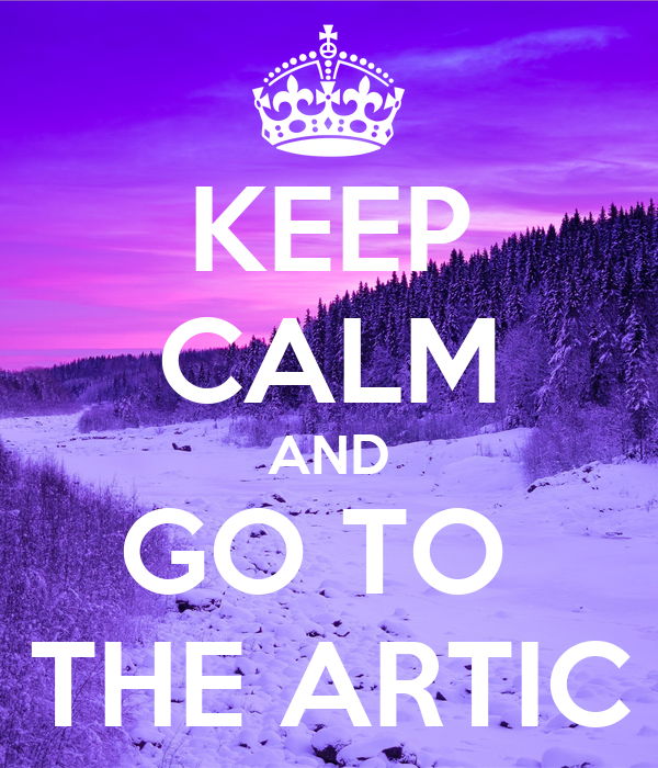 KEEP CALM AND GO TO  THE ARTIC