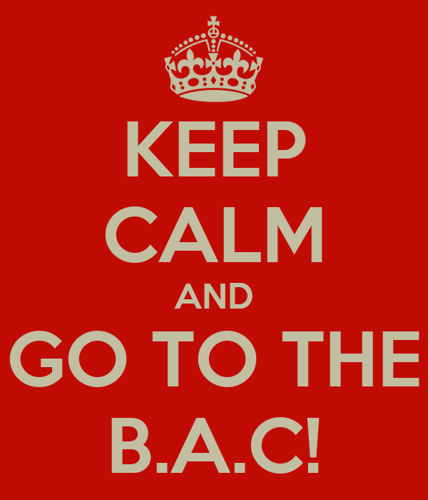 KEEP CALM AND GO TO THE B.A.C!