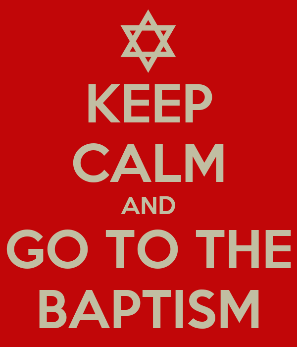 KEEP CALM AND GO TO THE BAPTISM