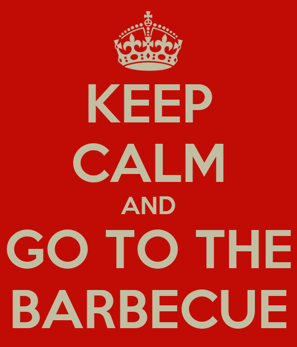 KEEP CALM AND GO TO THE BARBECUE