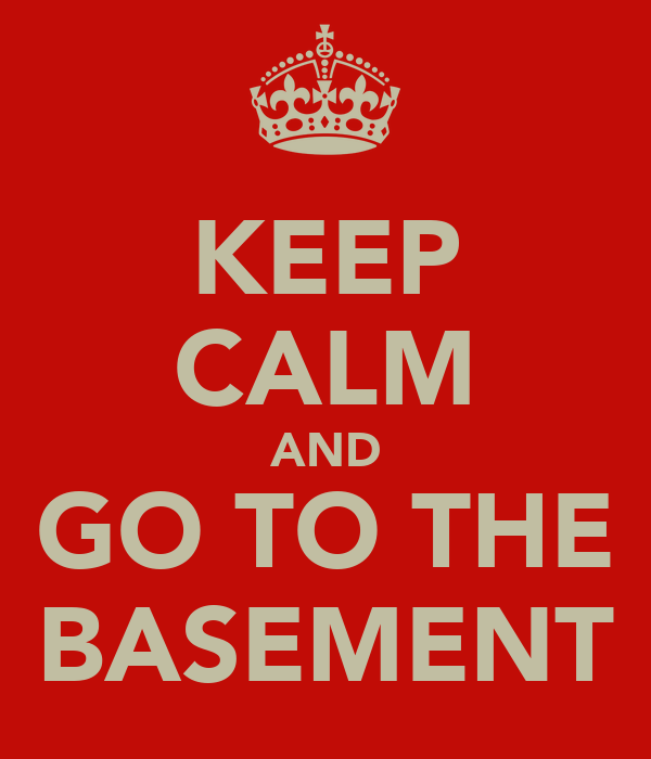 KEEP CALM AND GO TO THE BASEMENT