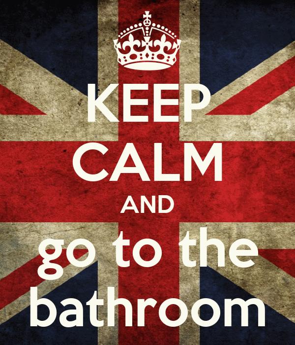 KEEP CALM AND go to the bathroom