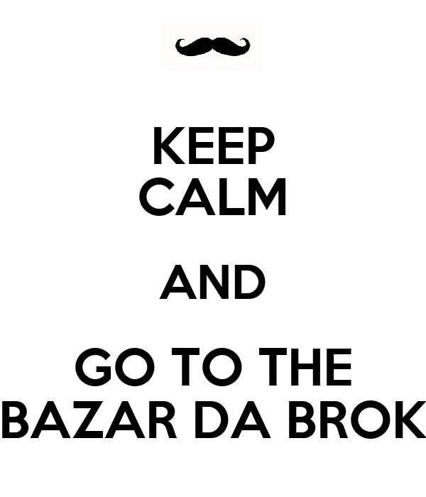 KEEP CALM AND GO TO THE BAZAR DA BROK
