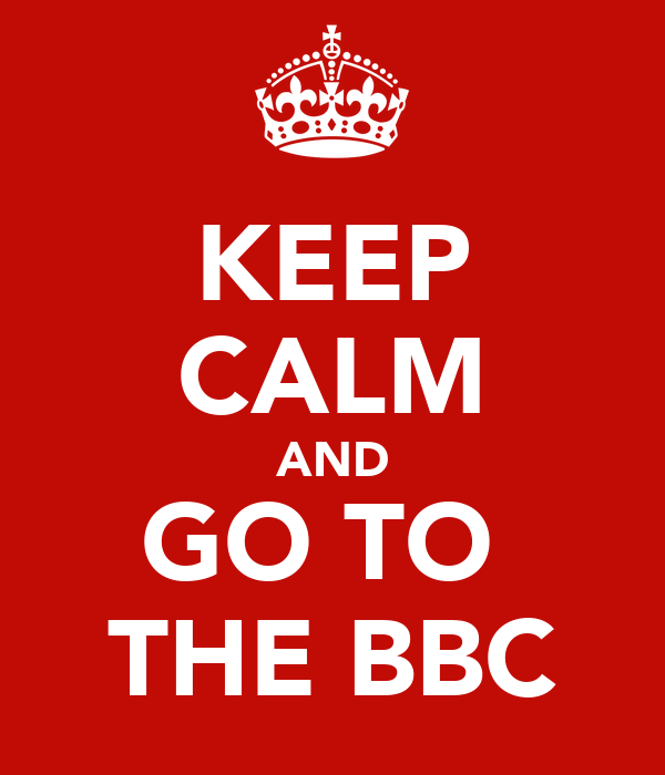 KEEP CALM AND GO TO  THE BBC