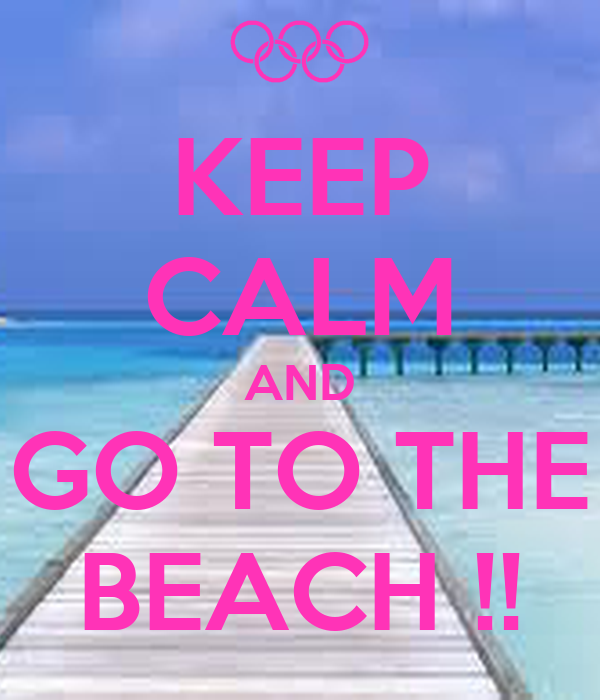 KEEP CALM AND GO TO THE BEACH !!