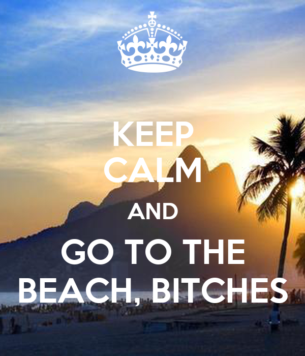 KEEP CALM AND GO TO THE BEACH, BITCHES