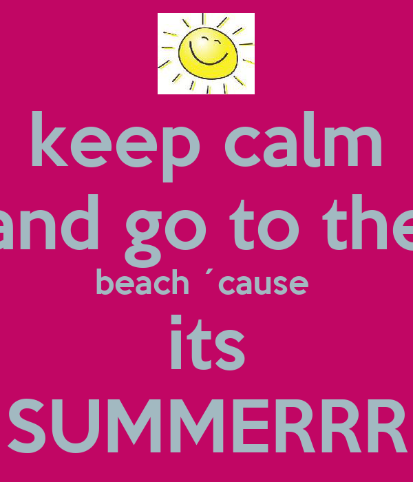 keep calm and go to the beach ´cause  its SUMMERRR